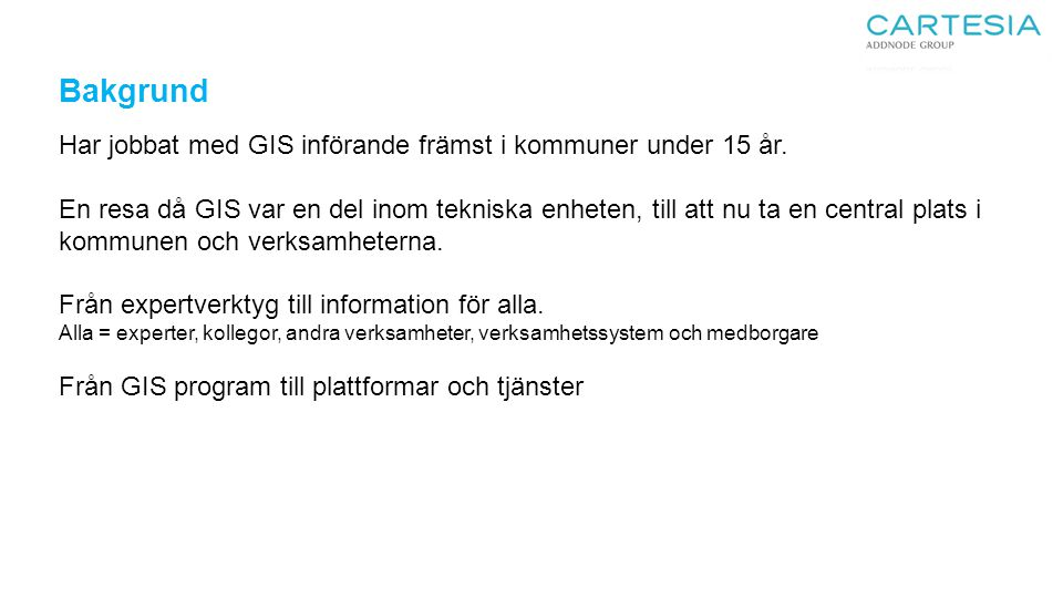 Bakgrund Har jobbat med GIS införande främst i kommuner under 15 år.