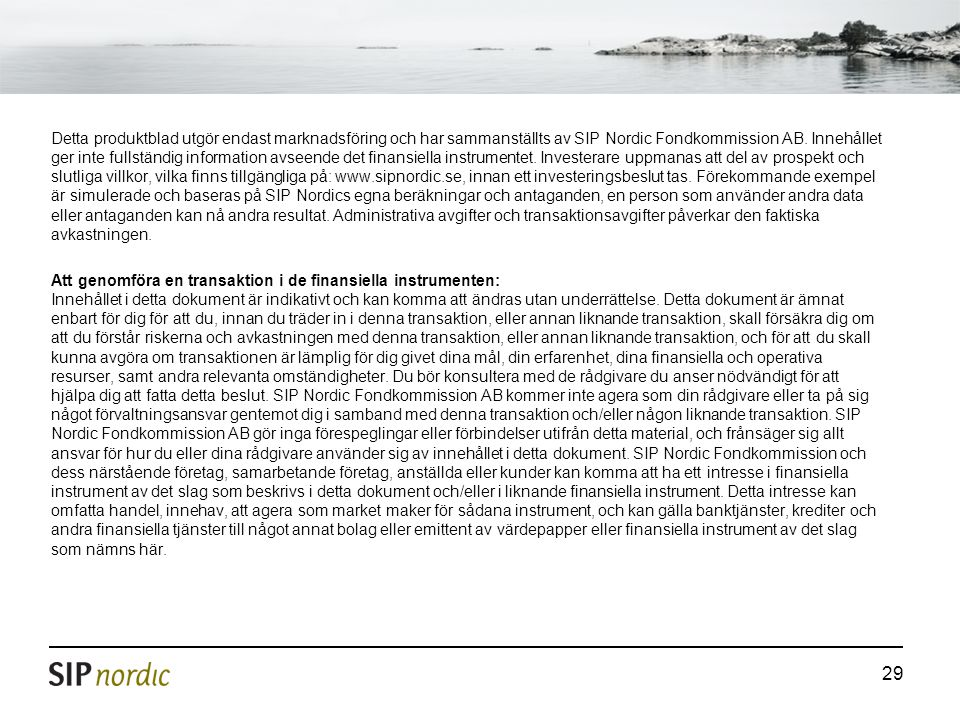 Detta produktblad utgör endast marknadsföring och har sammanställts av SIP Nordic Fondkommission AB. Innehållet ger inte fullständig information avseende det finansiella instrumentet. Investerare uppmanas att del av prospekt och slutliga villkor, vilka finns tillgängliga på: www.sipnordic.se, innan ett investeringsbeslut tas. Förekommande exempel är simulerade och baseras på SIP Nordics egna beräkningar och antaganden, en person som använder andra data eller antaganden kan nå andra resultat. Administrativa avgifter och transaktionsavgifter påverkar den faktiska avkastningen.