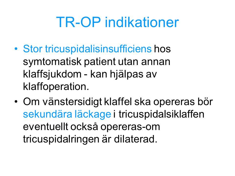 TR-OP indikationer Stor tricuspidalisinsufficiens hos symtomatisk patient utan annan klaffsjukdom - kan hjälpas av klaffoperation.