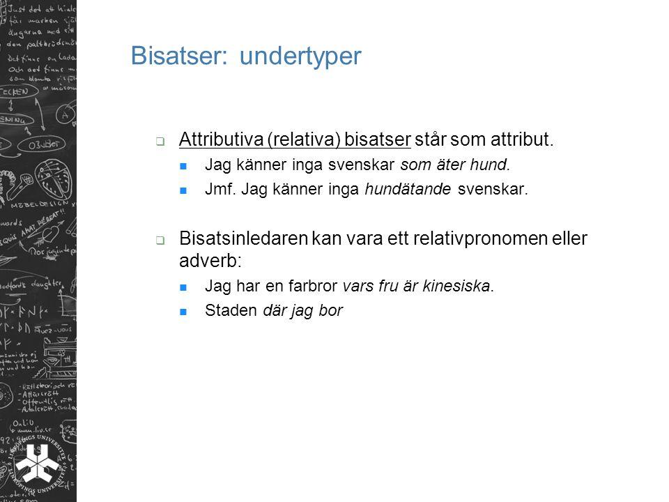 Bisatser: undertyper Attributiva (relativa) bisatser står som attribut. Jag känner inga svenskar som äter hund.