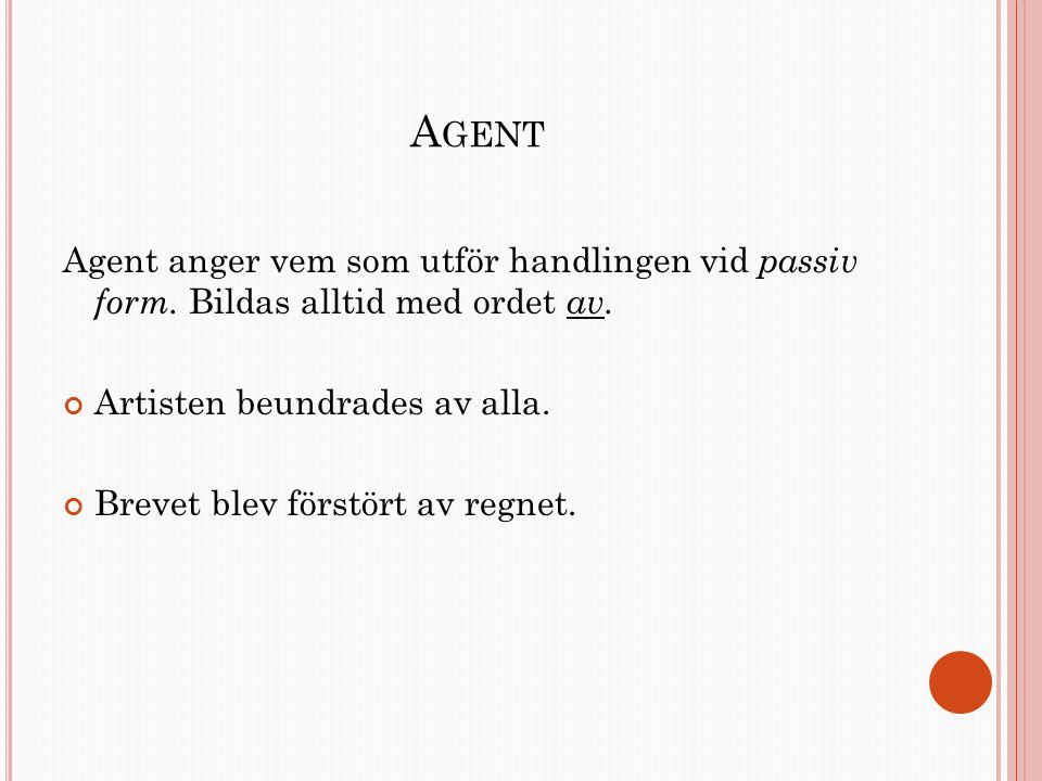 Agent Agent anger vem som utför handlingen vid passiv form. Bildas alltid med ordet av. Artisten beundrades av alla.