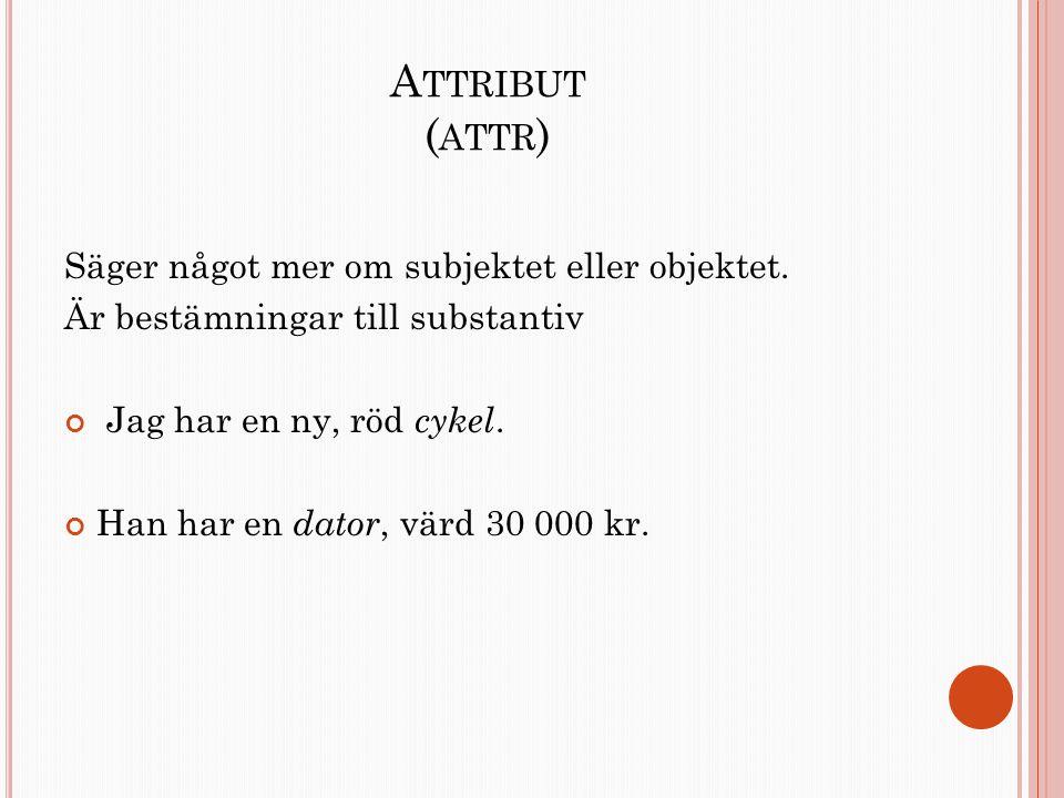 Attribut (attr) Säger något mer om subjektet eller objektet.