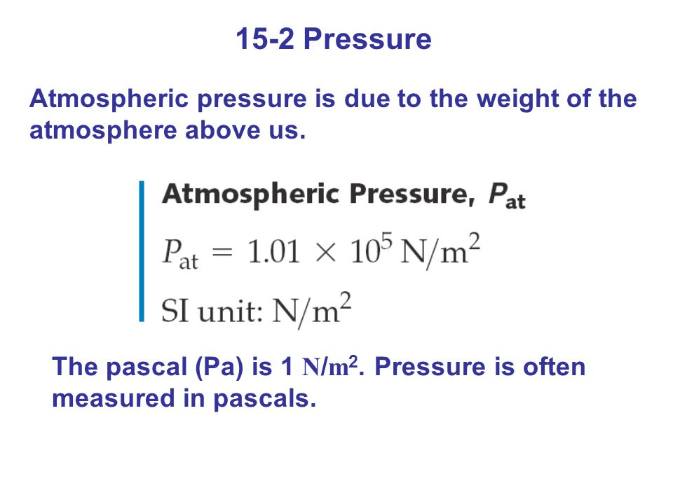 15-2 Pressure Atmospheric pressure is due to the weight of the atmosphere above us.