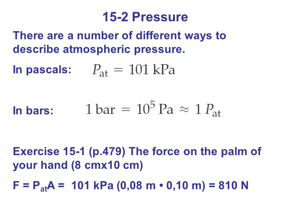 15-2 Pressure There are a number of different ways to describe atmospheric pressure. In pascals: In bars: