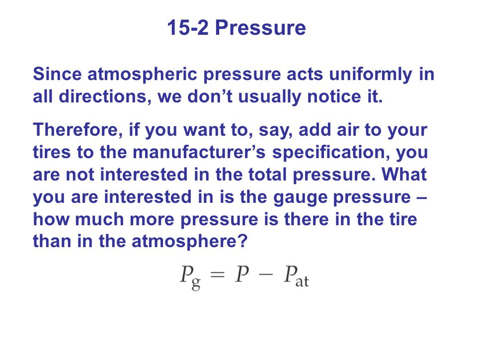 15-2 Pressure Since atmospheric pressure acts uniformly in all directions, we don't usually notice it.