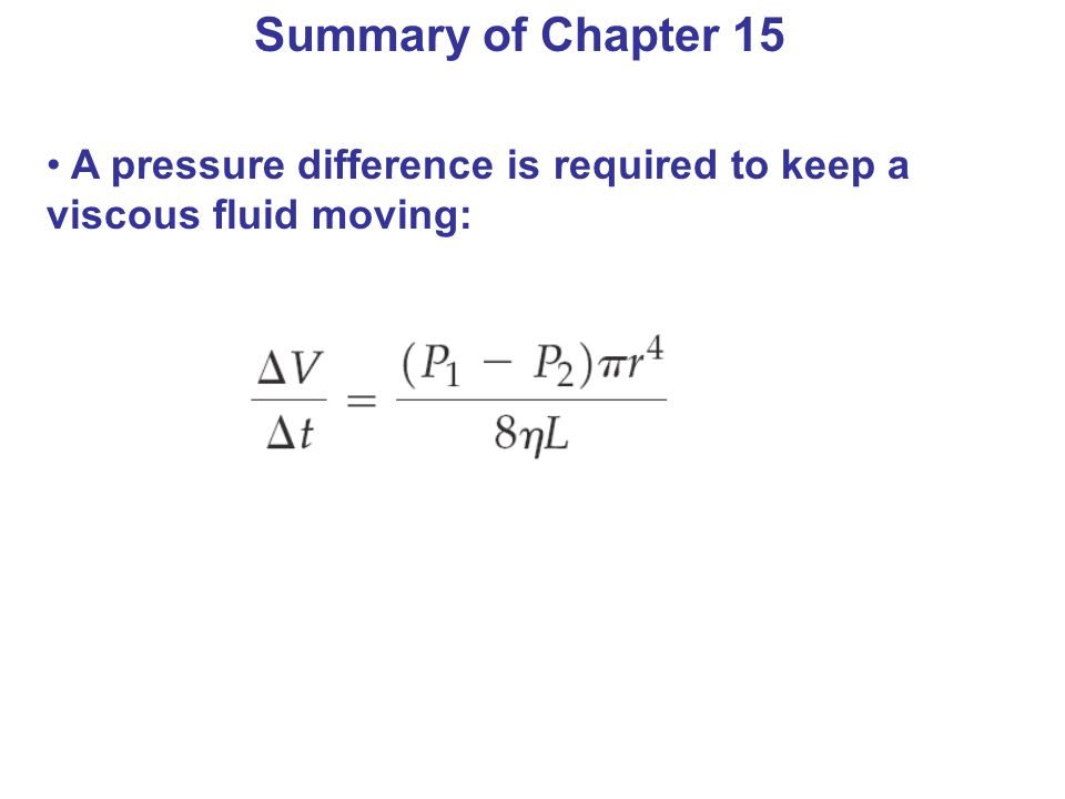Summary of Chapter 15 A pressure difference is required to keep a viscous fluid moving: