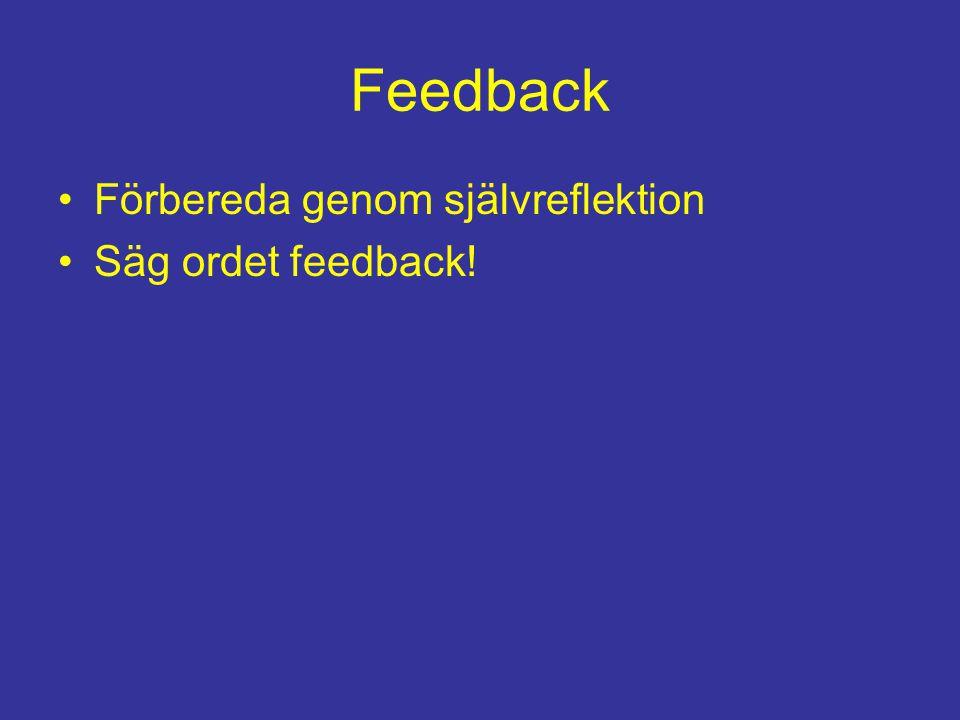 Feedback Förbereda genom självreflektion Säg ordet feedback!