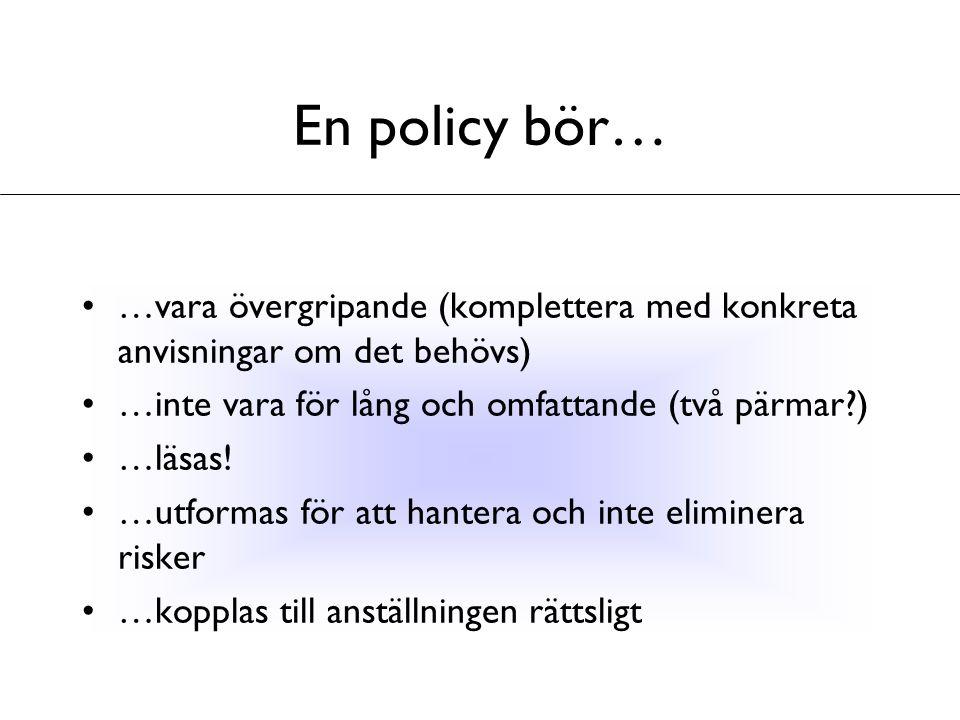En policy bör… …vara övergripande (komplettera med konkreta anvisningar om det behövs) …inte vara för lång och omfattande (två pärmar )