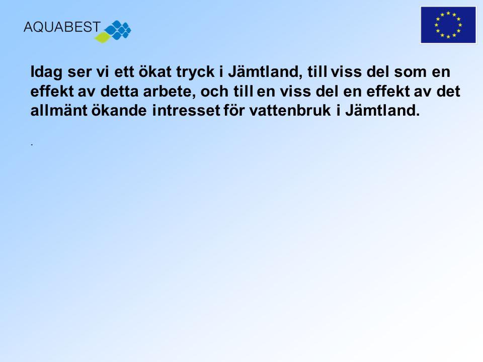 Idag ser vi ett ökat tryck i Jämtland, till viss del som en effekt av detta arbete, och till en viss del en effekt av det allmänt ökande intresset för vattenbruk i Jämtland.