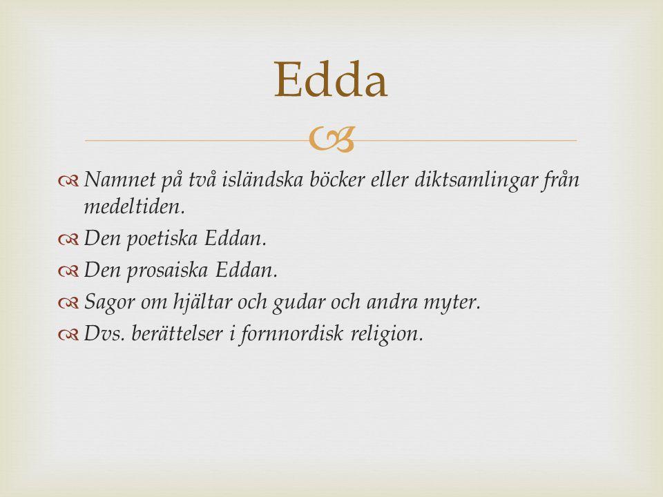 Edda Namnet på två isländska böcker eller diktsamlingar från medeltiden. Den poetiska Eddan. Den prosaiska Eddan.