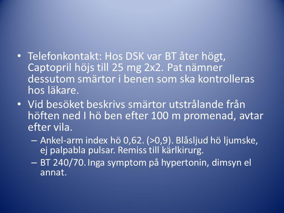 Telefonkontakt: Hos DSK var BT åter högt, Captopril höjs till 25 mg 2x2. Pat nämner dessutom smärtor i benen som ska kontrolleras hos läkare.