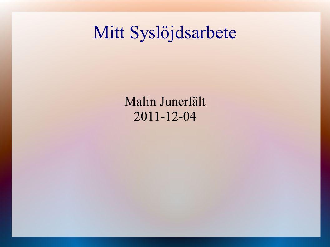 Malin Junerfält 2011-12-04 Mitt Syslöjdsarbete