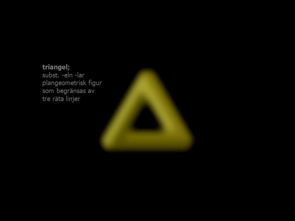 triangel; subst. -eln -lar plangeometrisk figur som begränsas av tre räta linjer