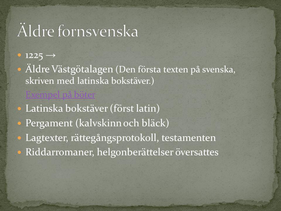 Äldre fornsvenska 1225 → Äldre Västgötalagen (Den första texten på svenska, skriven med latinska bokstäver.)