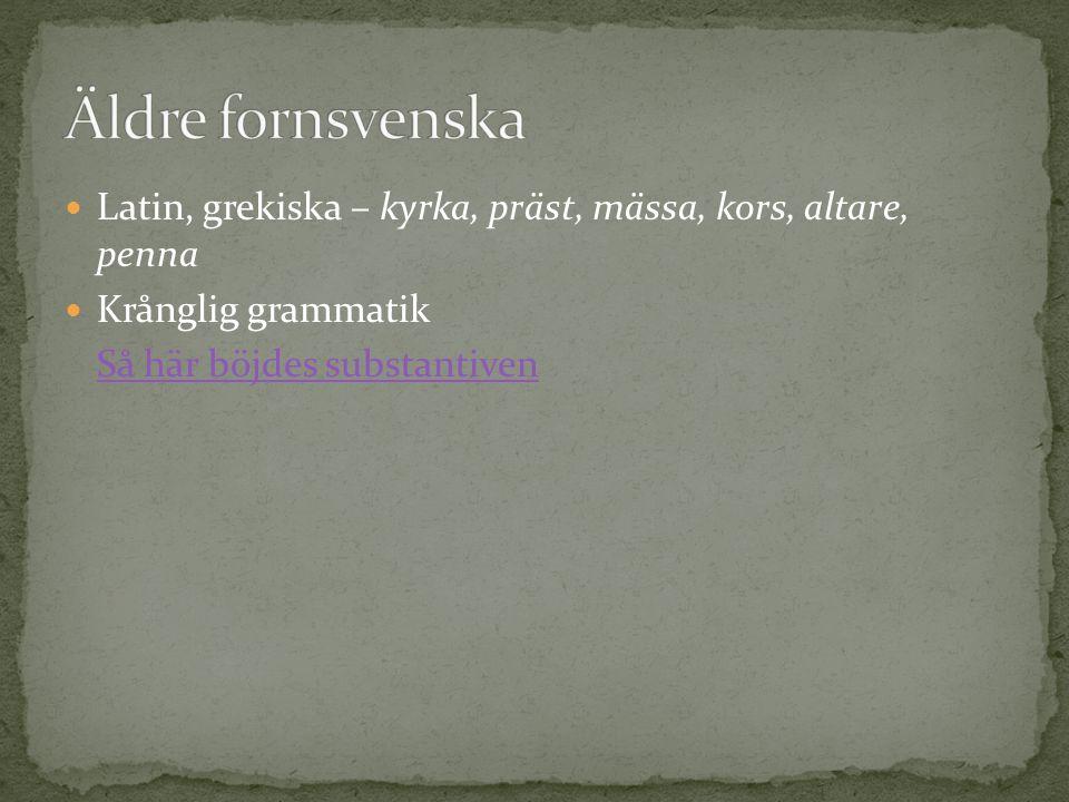 Äldre fornsvenska Latin, grekiska – kyrka, präst, mässa, kors, altare, penna. Krånglig grammatik.