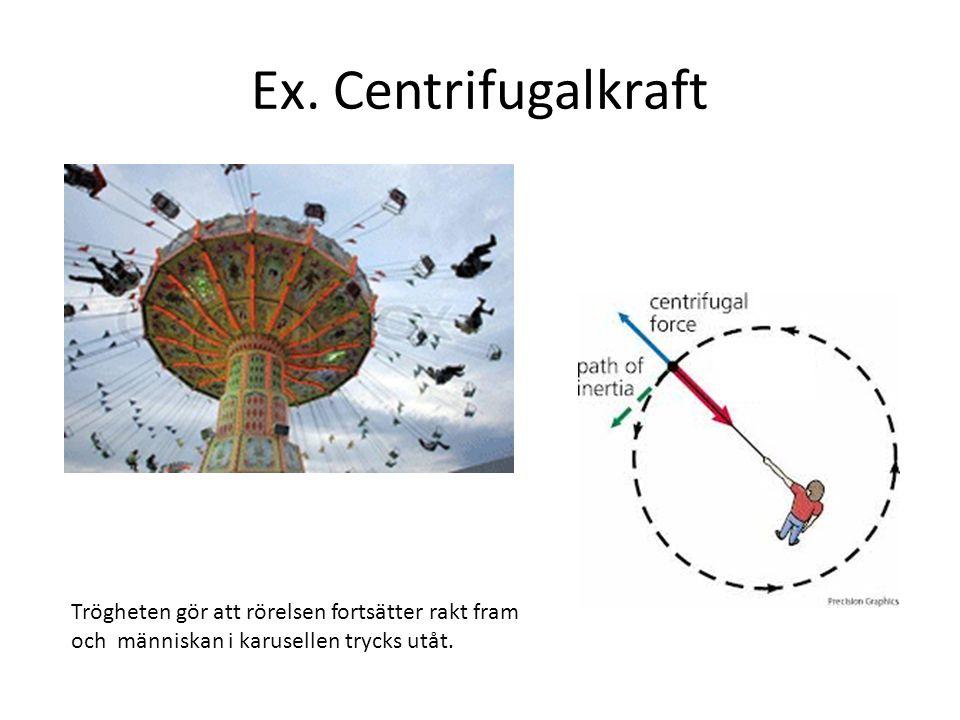 Ex. Centrifugalkraft Trögheten gör att rörelsen fortsätter rakt fram