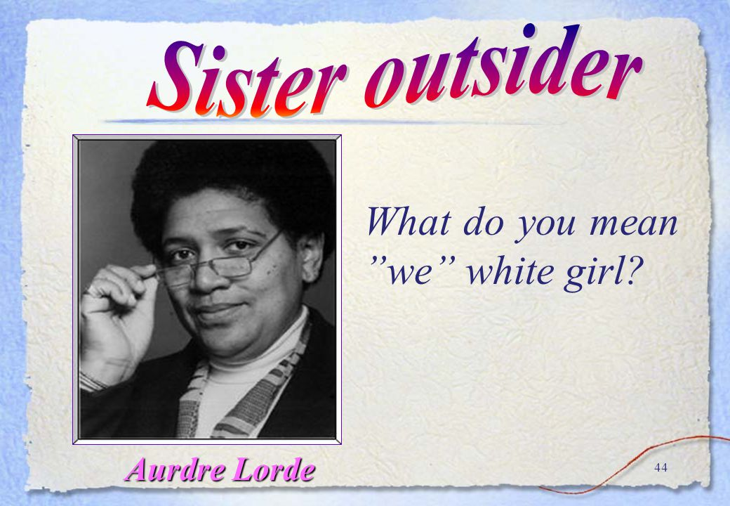Sister outsider What do you mean we white girl Aurdre Lorde