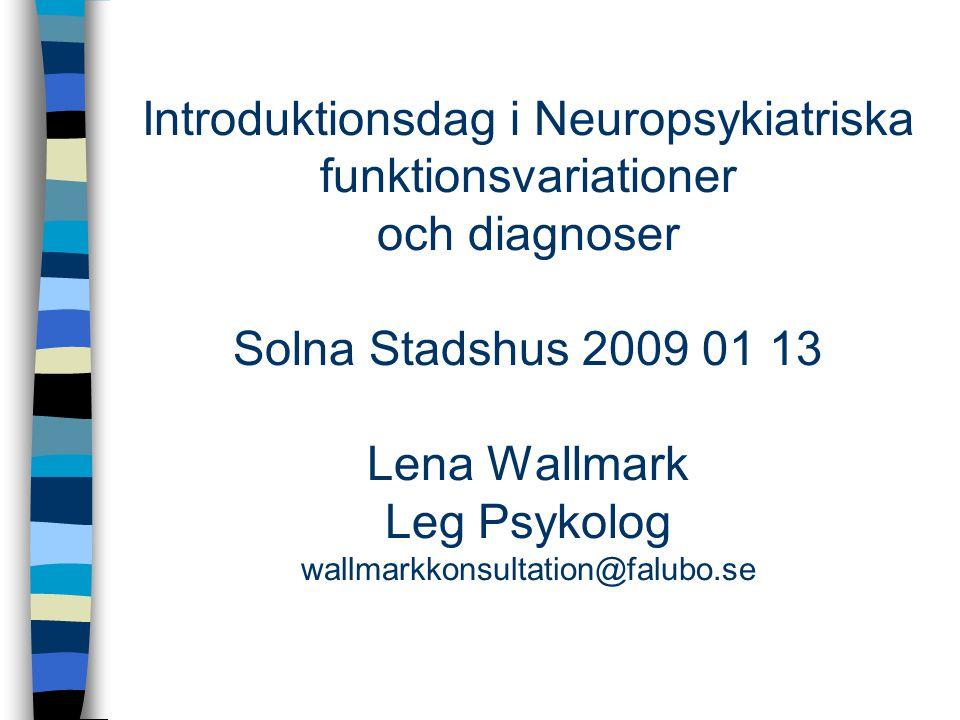 Introduktionsdag i Neuropsykiatriska funktionsvariationer och diagnoser Solna Stadshus 2009 01 13 Lena Wallmark Leg Psykolog wallmarkkonsultation@falubo.se