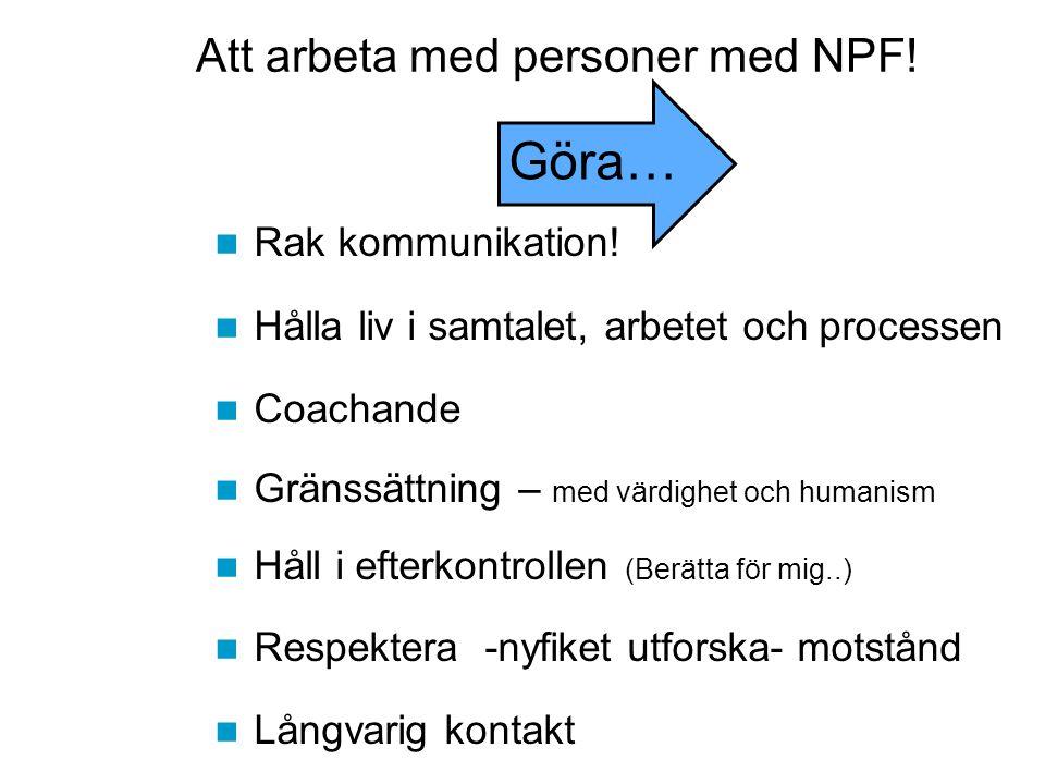Göra… Att arbeta med personer med NPF! Rak kommunikation!