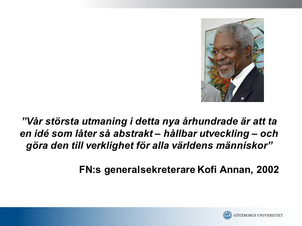 Vår största utmaning i detta nya århundrade är att ta en idé som låter så abstrakt – hållbar utveckling – och göra den till verklighet för alla världens människor FN:s generalsekreterare Kofi Annan, 2002