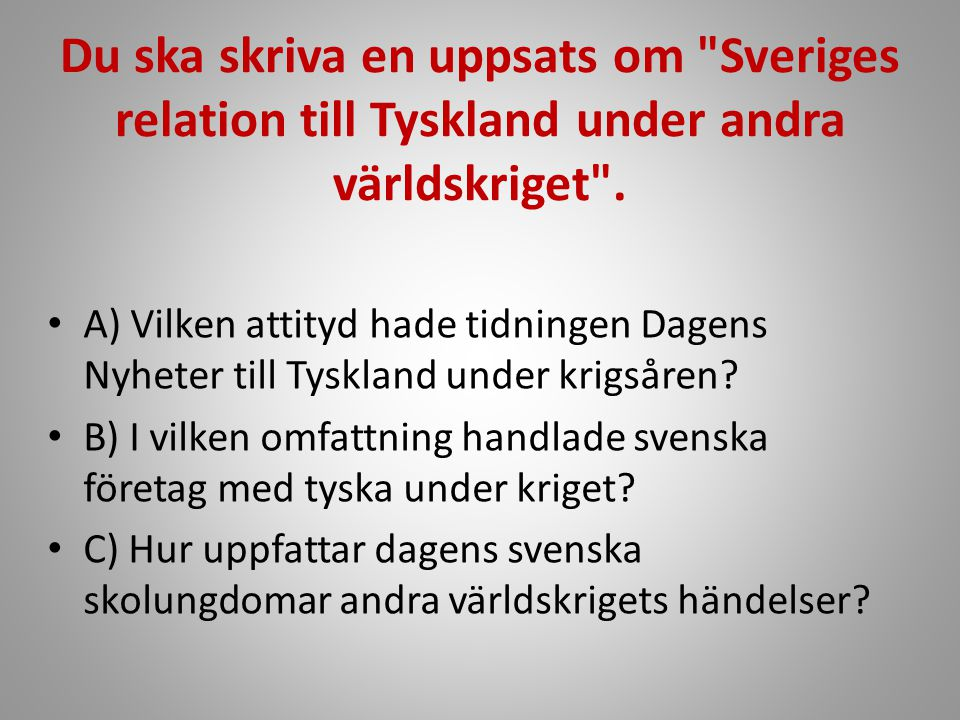 Du ska skriva en uppsats om Sveriges relation till Tyskland under andra världskriget .