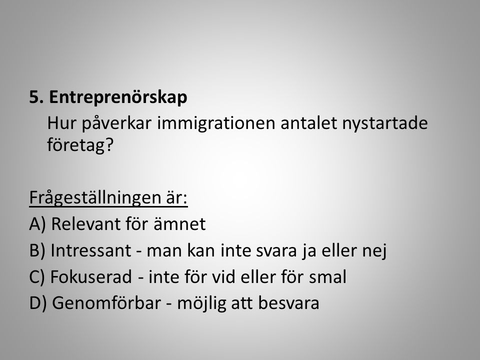 5. Entreprenörskap Hur påverkar immigrationen antalet nystartade företag Frågeställningen är: A) Relevant för ämnet.