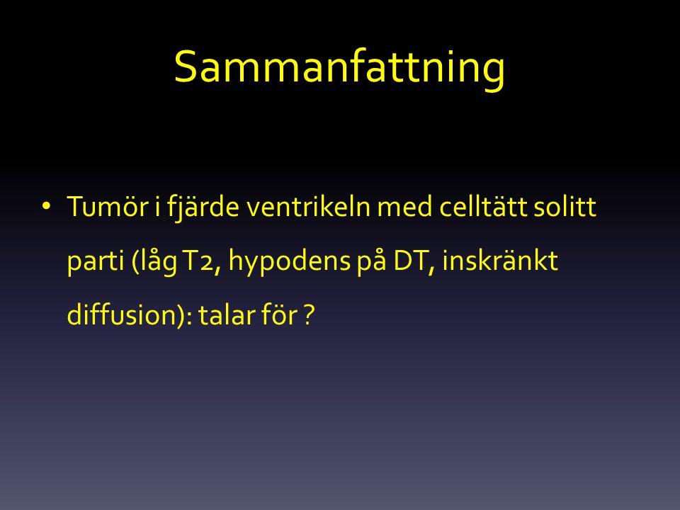 Sammanfattning Tumör i fjärde ventrikeln med celltätt solitt parti (låg T2, hypodens på DT, inskränkt diffusion): talar för