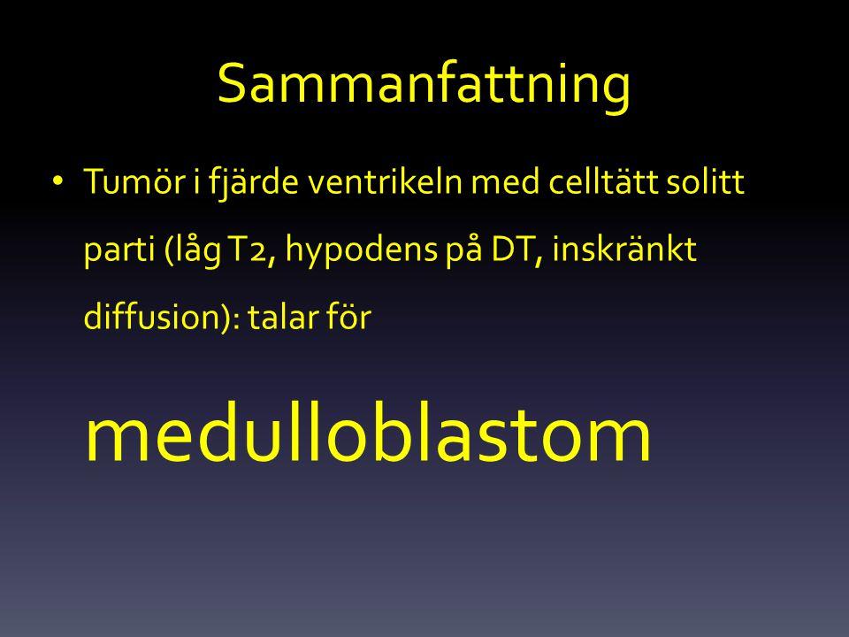 Sammanfattning Tumör i fjärde ventrikeln med celltätt solitt parti (låg T2, hypodens på DT, inskränkt diffusion): talar för medulloblastom.