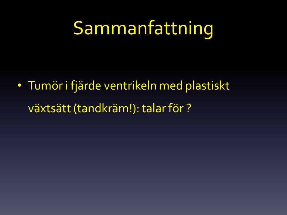 Sammanfattning Tumör i fjärde ventrikeln med plastiskt växtsätt (tandkräm!): talar för
