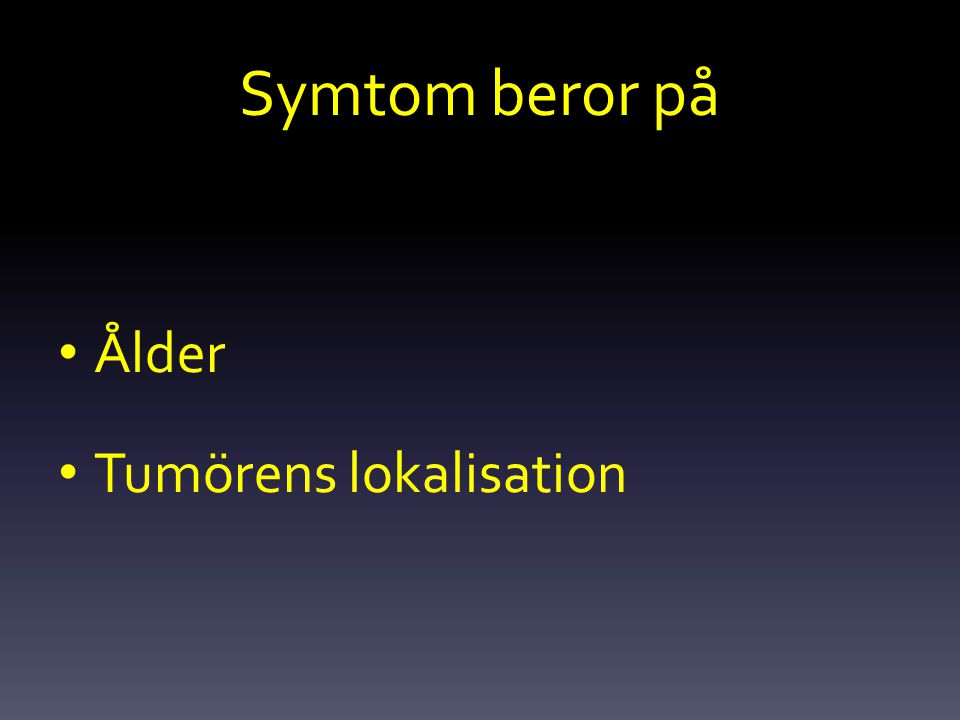Symtom beror på Ålder Tumörens lokalisation
