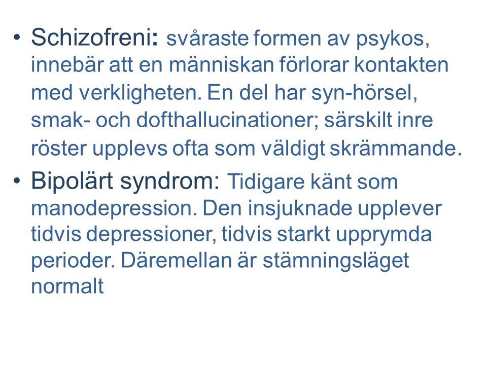 Schizofreni: svåraste formen av psykos, innebär att en människan förlorar kontakten med verkligheten. En del har syn-hörsel, smak- och dofthallucinationer; särskilt inre röster upplevs ofta som väldigt skrämmande.