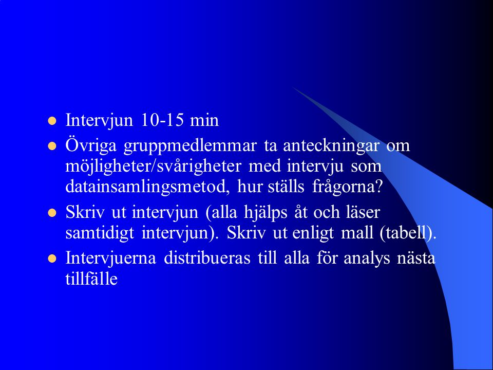Intervjun 10-15 min Övriga gruppmedlemmar ta anteckningar om möjligheter/svårigheter med intervju som datainsamlingsmetod, hur ställs frågorna