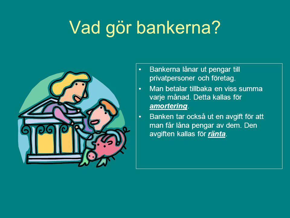 Vad gör bankerna Bankerna lånar ut pengar till privatpersoner och företag.