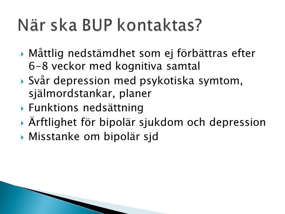 När ska BUP kontaktas Måttlig nedstämdhet som ej förbättras efter 6-8 veckor med kognitiva samtal.