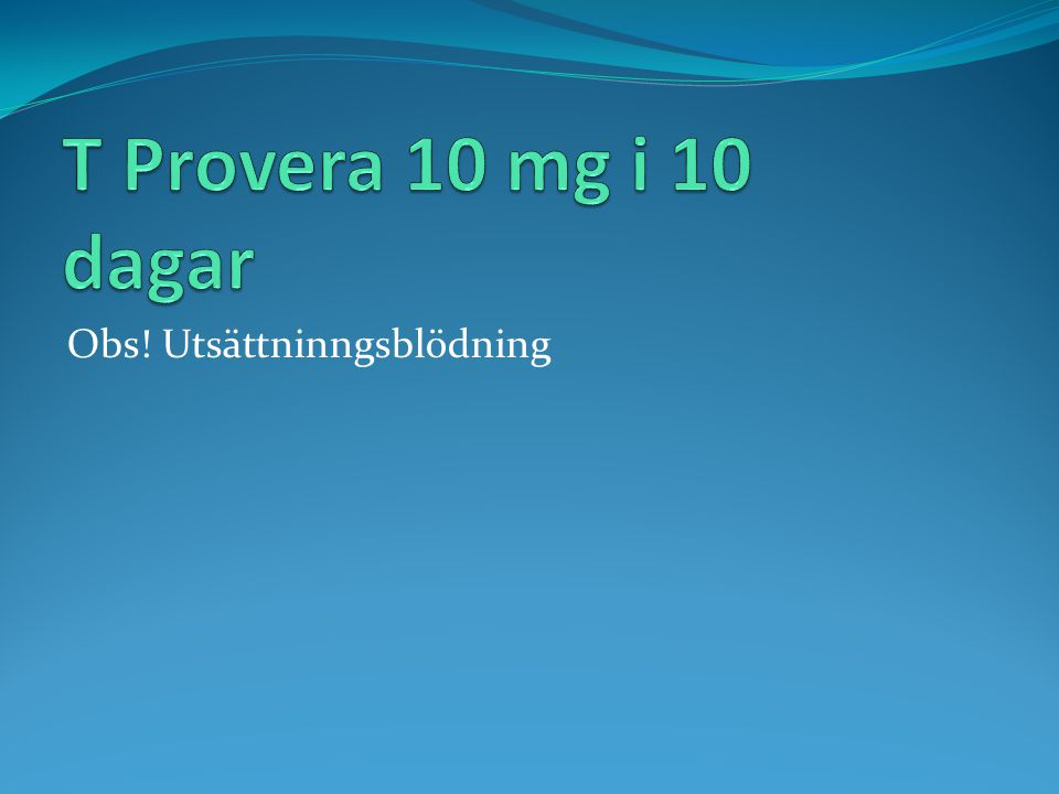 T Provera 10 mg i 10 dagar Obs! Utsättninngsblödning