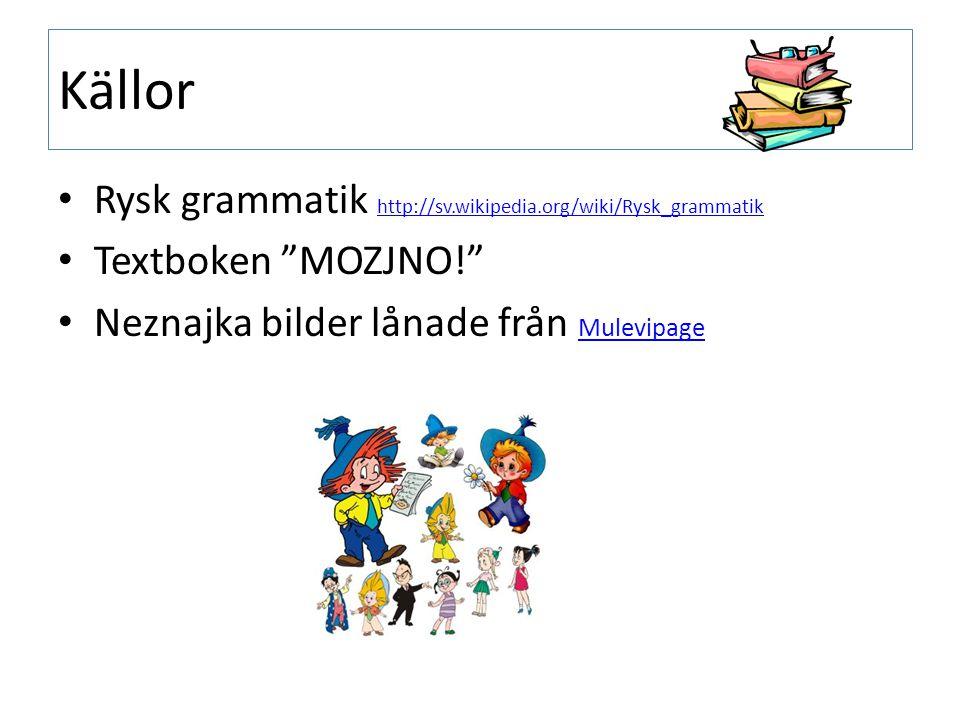 Källor Rysk grammatik http://sv.wikipedia.org/wiki/Rysk_grammatik