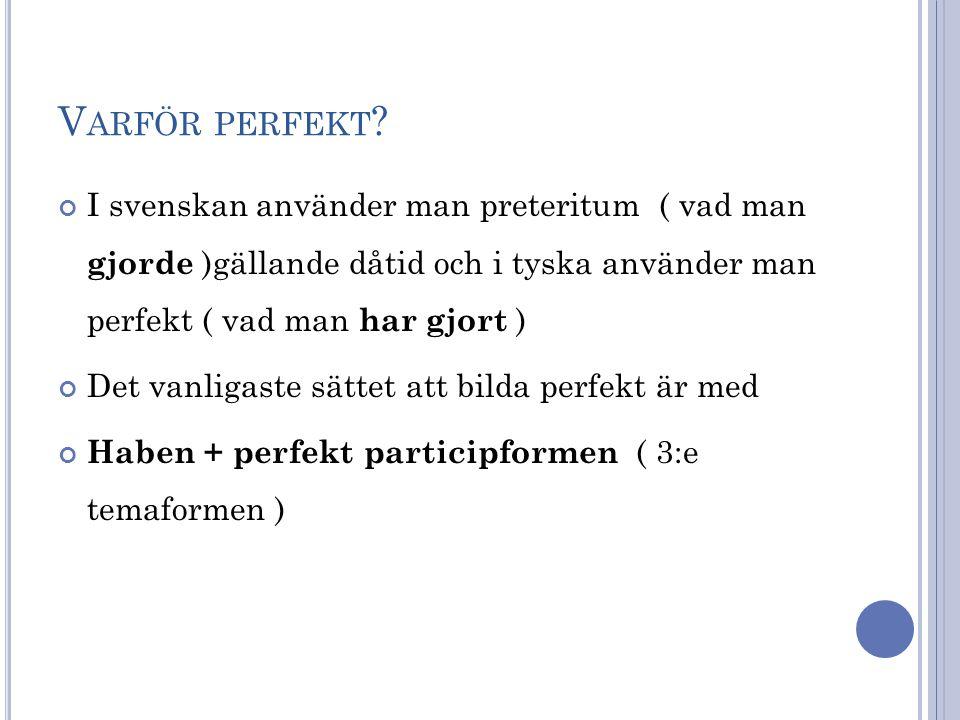 Varför perfekt I svenskan använder man preteritum ( vad man gjorde )gällande dåtid och i tyska använder man perfekt ( vad man har gjort )