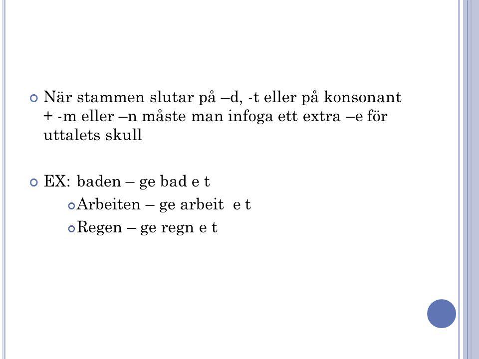 När stammen slutar på –d, -t eller på konsonant + -m eller –n måste man infoga ett extra –e för uttalets skull