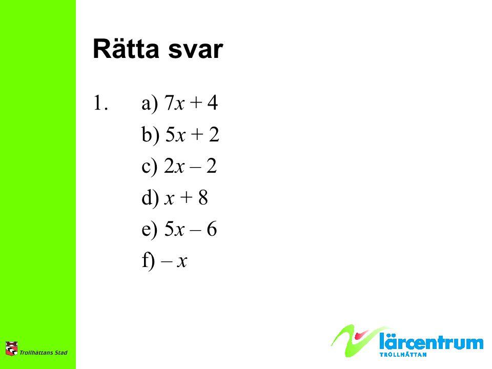 Rätta svar 1. a) 7x + 4 b) 5x + 2 c) 2x – 2 d) x + 8 e) 5x – 6 f) – x