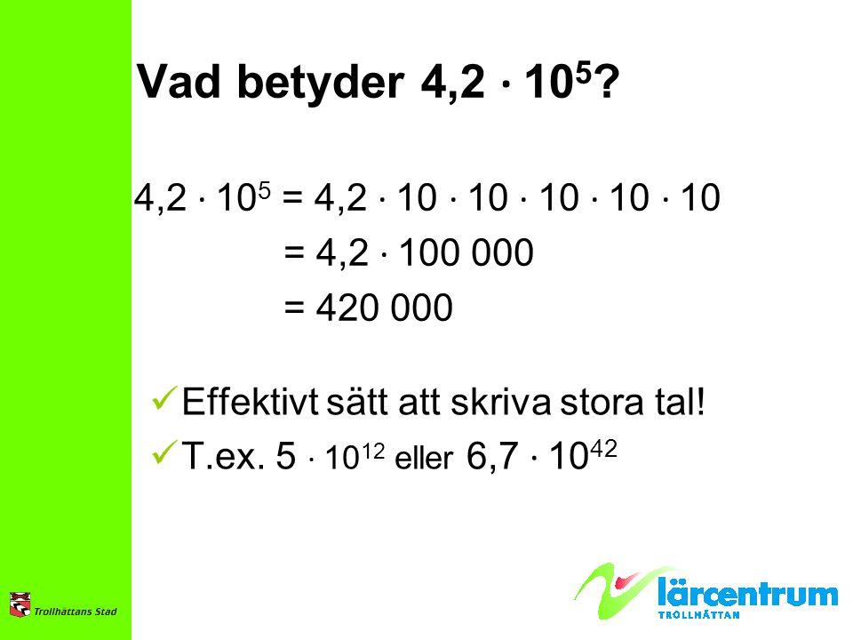 Vad betyder 4,2 ∙ 105 4,2 ∙ 105 = 4,2 ∙ 10 ∙ 10 ∙ 10 ∙ 10 ∙ 10. = 4,2 ∙ 100 000. = 420 000. Effektivt sätt att skriva stora tal!