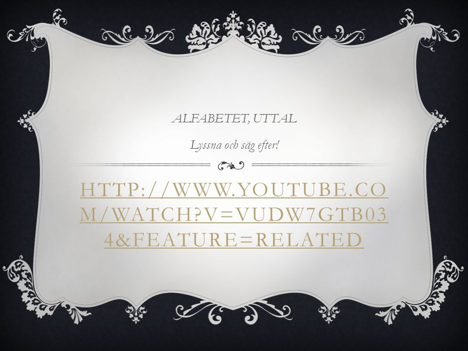 ALFABETET, UTTAL Lyssna och säg efter! http://www.youtube.com/watch v=Vudw7GtB034&feature=related