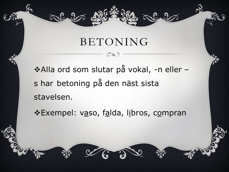 BETONING Alla ord som slutar på vokal, -n eller –s har betoning på den näst sista stavelsen.