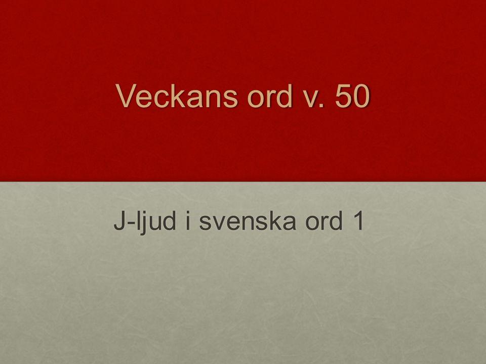 Veckans ord v. 50 J-ljud i svenska ord 1