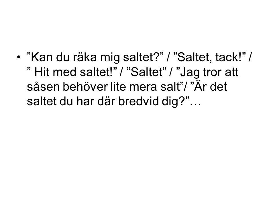 Kan du räka mig saltet. / Saltet, tack. / Hit med saltet