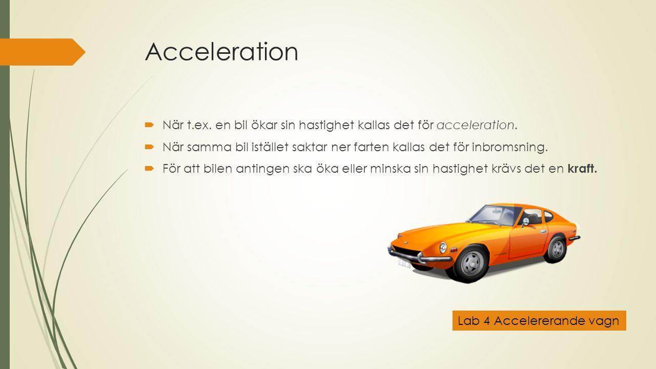 Acceleration När t.ex. en bil ökar sin hastighet kallas det för acceleration. När samma bil istället saktar ner farten kallas det för inbromsning.