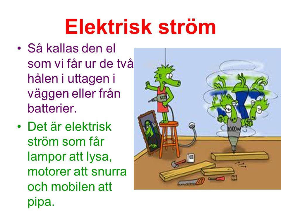 Elektrisk ström Så kallas den el som vi får ur de två hålen i uttagen i väggen eller från batterier.