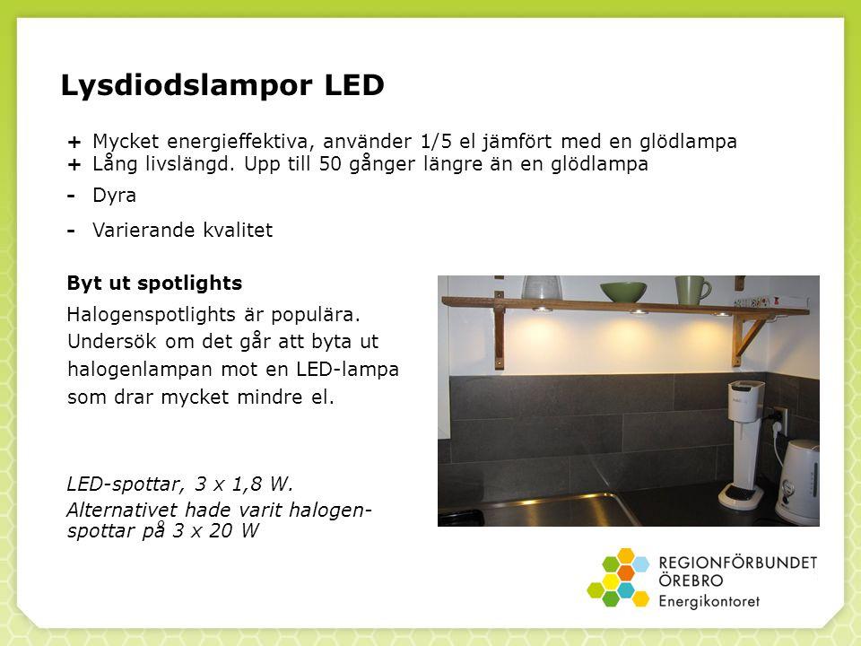 Lysdiodslampor LED + Mycket energieffektiva, använder 1/5 el jämfört med en glödlampa. + Lång livslängd. Upp till 50 gånger längre än en glödlampa.