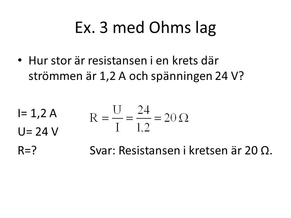 Ex. 3 med Ohms lag Hur stor är resistansen i en krets där strömmen är 1,2 A och spänningen 24 V I= 1,2 A.