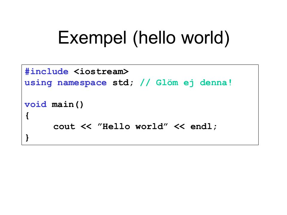 Exempel (hello world) #include <iostream> using namespace std; // Glöm ej denna! void main() { cout << Hello world << endl; }
