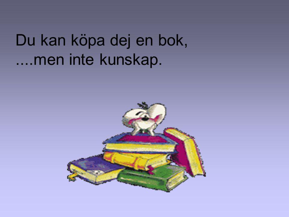 Du kan köpa dej en bok, ....men inte kunskap.